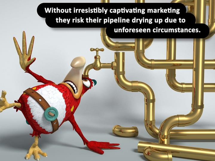 Without irresistibly captivating marketing they risk their pipeline drying up due to unforeseen circumstances.