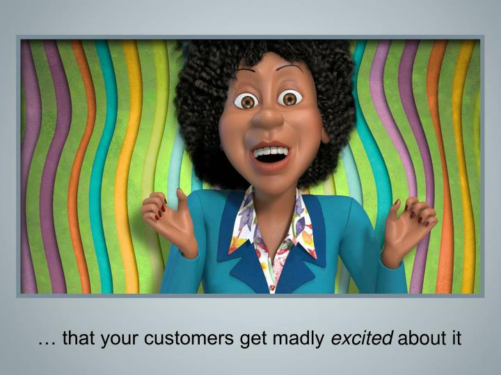 … that your customers get madly