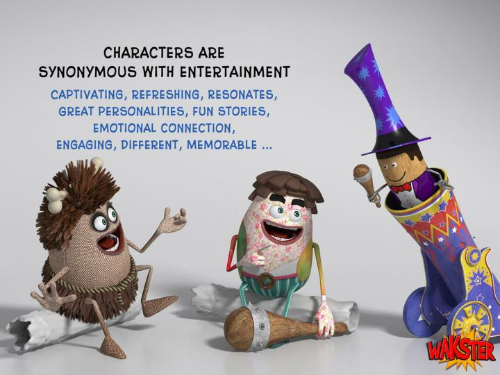 Character are synonymous with entertainment: captivating, refreshing, resonates, great personalities, fun stories, emotional connection, engaging, different, memorable …