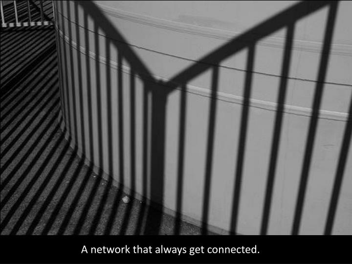 A network that always get connected.