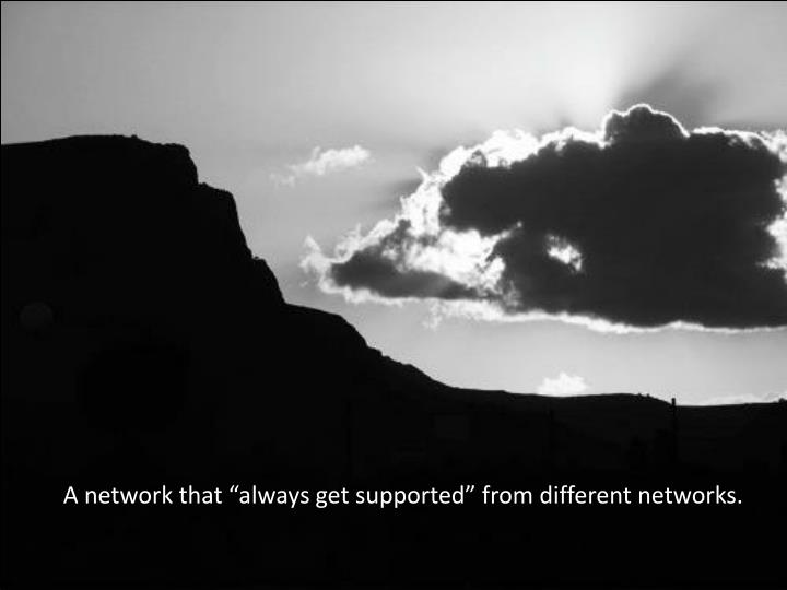"A network that ""always get supported"" from different networks."