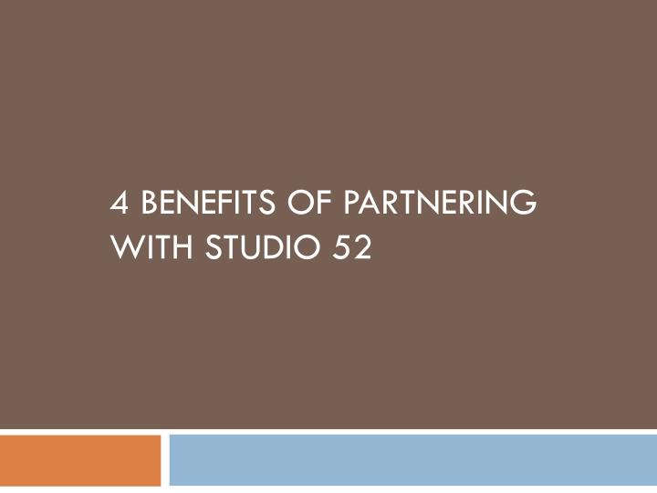 4 BENEFITS OF PARTNERING WITH STUDIO 52