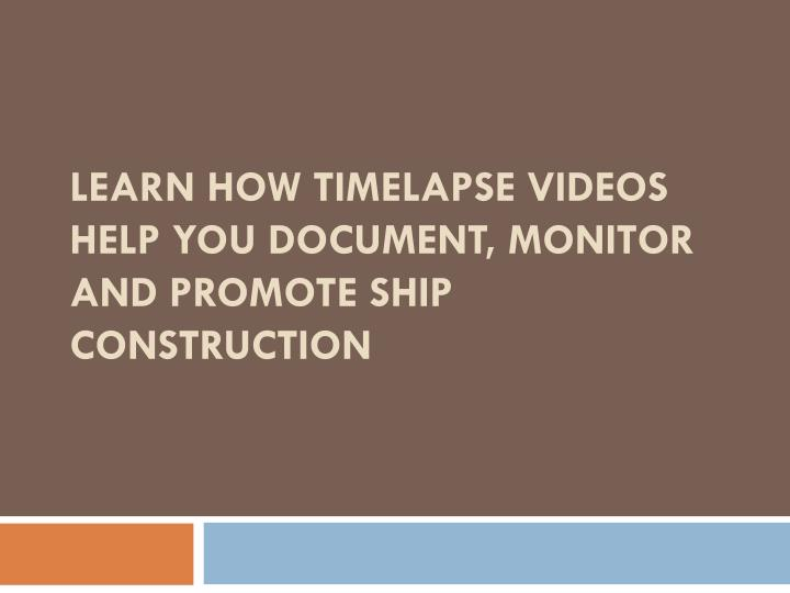 Learn how timelapse videos help you document monitor and promote ship construction