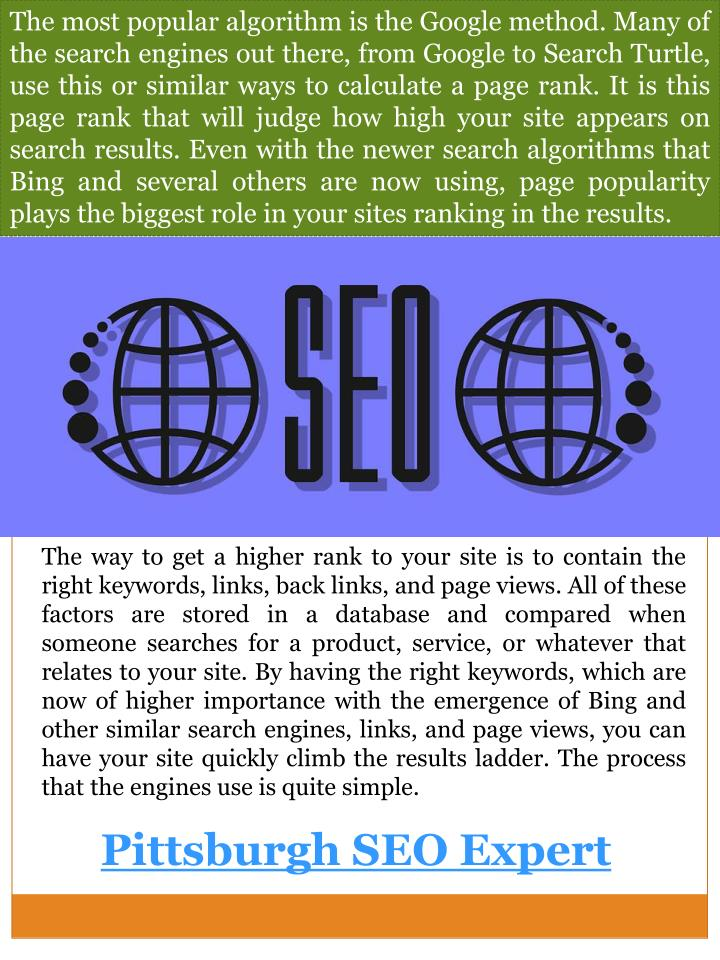 The most popular algorithm is the Google method. Many of the search engines out there, from Google to Search Turtle, use this or similar ways to calculate a page rank. It is this page rank that will judge how high your site appears on search results. Even with the newer search algorithms that Bing and several others are now using, page popularity plays the biggest role in your sites ranking in the results.