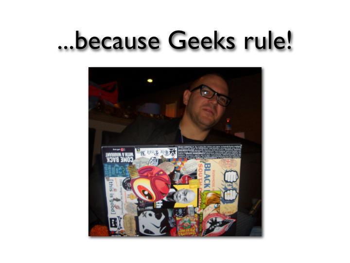 ...because Geeks rule!