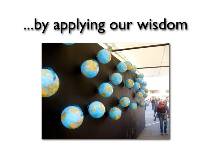 ...by applying our wisdom
