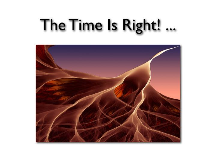 The Time Is Right! ...
