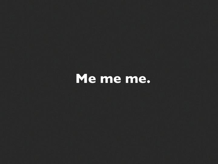 Me me me.
