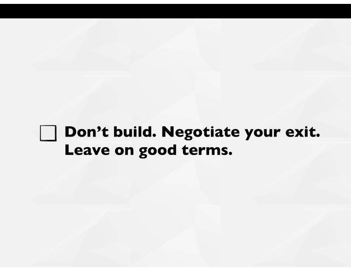 Don't build. Negotiate your exit.
