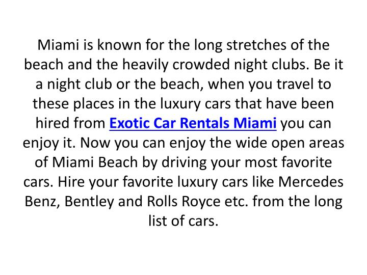 Miami is known for the long stretches of the beach and the heavily crowded night clubs. Be it a night club or the beach, when you travel to these places in the luxury cars that have been hired from