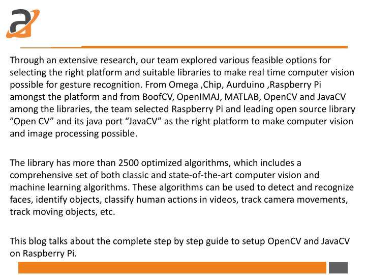 Through an extensive research, our team explored various feasible options for selecting the right platform and suitable libraries to make real time computer vision possible for gesture recognition. From Omega ,Chip,