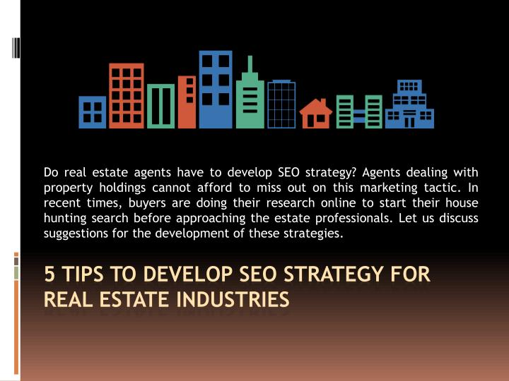 Do real estate agents have to develop SEO strategy? Agents dealing with property holdings cannot afford to miss out on this marketing tactic. In recent times, buyers are doing their research online to start their house hunting search before approaching the estate professionals. Let us discuss suggestions for the development of these strategies.