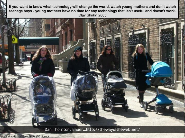 If you want to know what technology will change the world, watch young mothers and don't watch teenage boys - young mothers have no time for any technology that isn't useful and doesn't work.