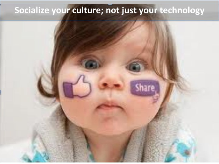 Socialize  your  culture;  not  just  your  technology