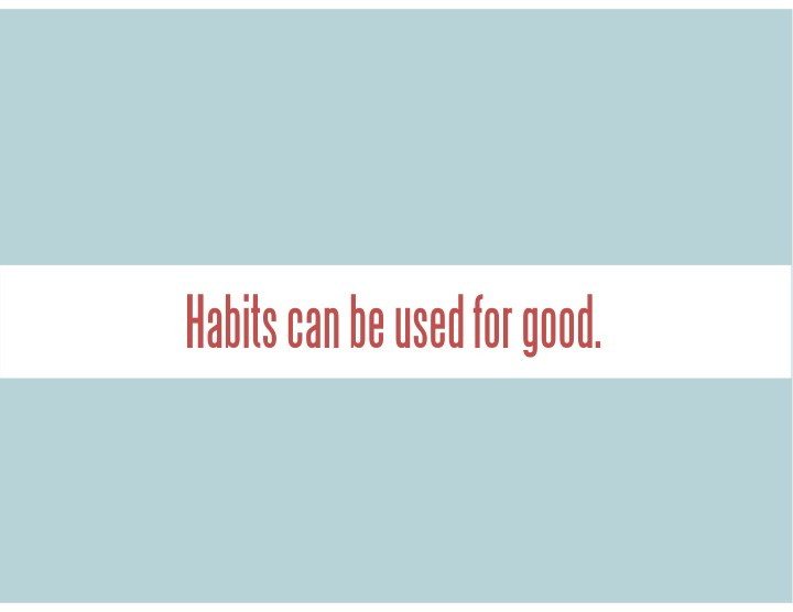 Habits can be used for good.