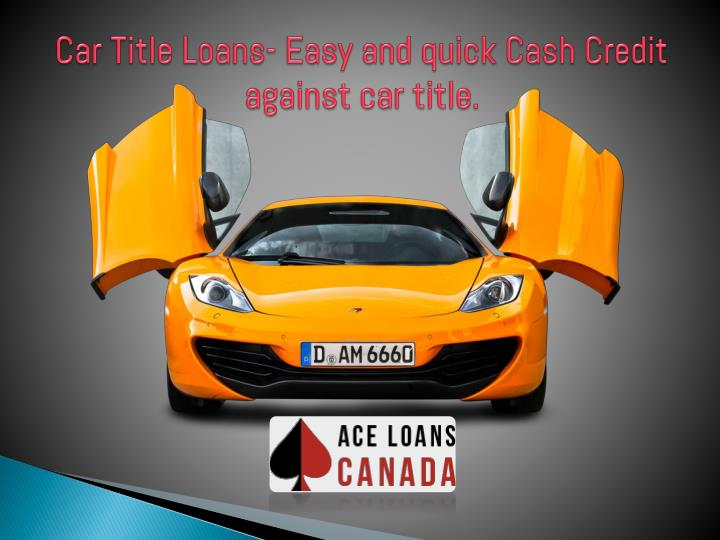 ppt car title loans easy and quick cash credit powerpoint presentation id 7600260. Black Bedroom Furniture Sets. Home Design Ideas