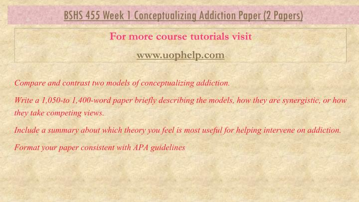 compare and contrast two models of conceptualizing addiction This tutorial contains 2 papers  compare and contrast two models of conceptualizing addiction write a 1,050-to 1,400-word paper briefly describing the models, how they are synergistic, or how they take competing views.