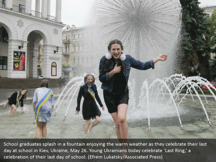 School graduates splash in a fountain enjoying the warm weather as they celebrate their last day at school in Kiev, Ukraine, May 26. Young Ukrainians today celebrate 'Last Ring,' a celebration of their last day of school. (Efrem Lukatsky/Associated Press)