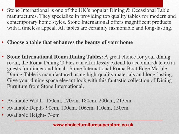 Stone International is one of the UK's popular Dining & Occasional Table manufactures. They specialize in providing top quality tables for modern and contemporary home styles. Stone International offers magnificent products with a timeless appeal. All tables are certainly fashionable and long-lasting