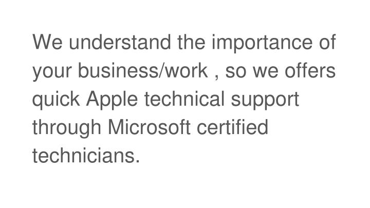 We understand the importance of your business/work , so we offers quick Apple technical support through Microsoft certified technicians.