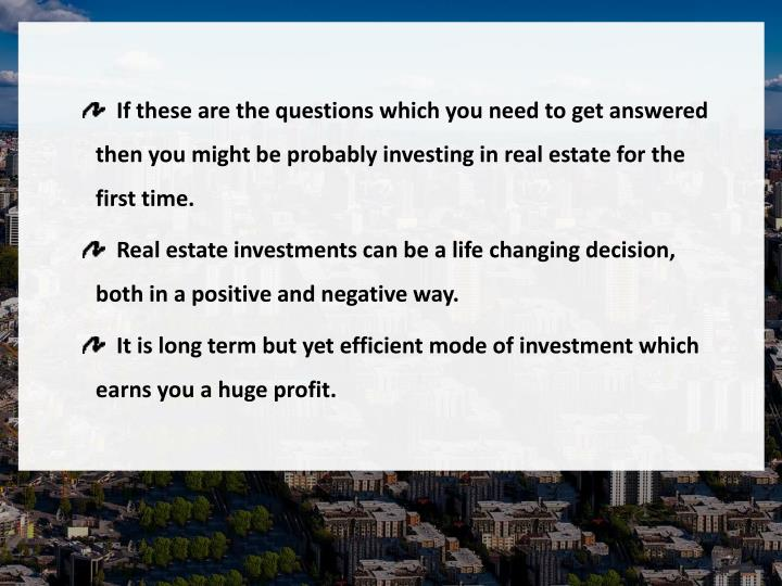 If these are the questions which you need to get answered then you might be probably investing in real estate for the first time.