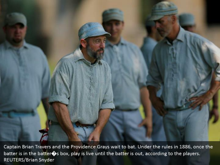 Captain Brian Travers and the Providence Grays wait to bat. Under the rules in 1886, once the batter is in the batter�s box, play is live until the batter is out, according to the players.   REUTERS/Brian Snyder