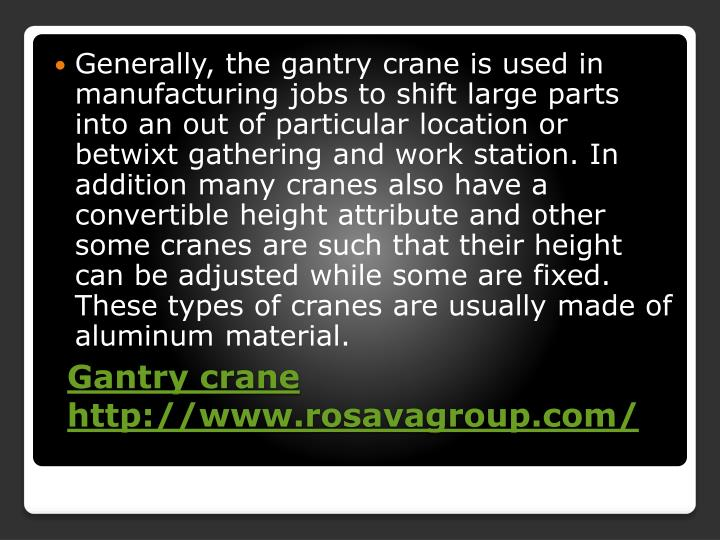 Generally, the gantry crane is used in manufacturing jobs to shift large parts into an out of particular location or betwixt gathering and work station. In addition many cranes also have a convertible height attribute and other some cranes are such that their height can be adjusted while some are fixed. These types of cranes are usually made of aluminum material.