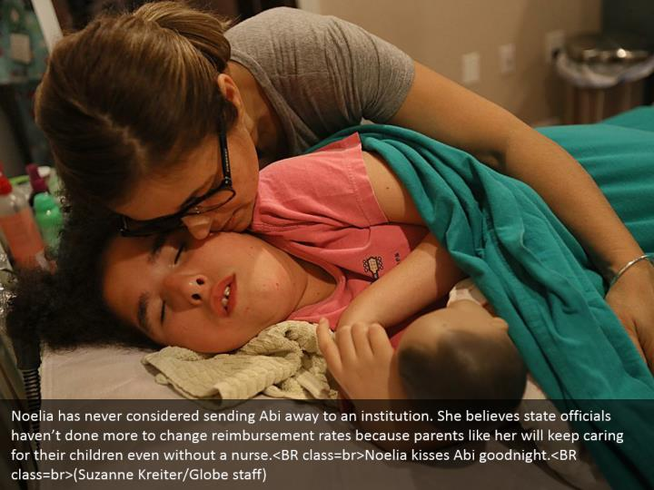 Noelia has never considered sending Abi away to an institution. She believes state officials haven't done more to change reimbursement rates because parents like her will keep caring for their children even without a nurse.<BR class=br>Noelia kisses Abi goodnight.<BR class=br>(Suzanne Kreiter/Globe staff)