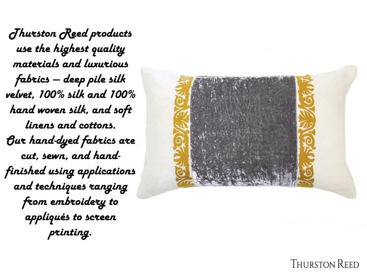 Thurston Reed products use the highest quality materials and luxurious fabrics — deep pile silk velvet, 100% silk and 100% hand woven silk, and soft linens and cottons.