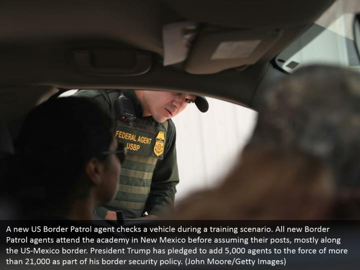 A new US Border Patrol agent checks a vehicle during a training scenario. All new Border Patrol agents attend the academy in New Mexico before assuming their posts, mostly along the US-Mexico border. President Trump has pledged to add 5,000 agents to the force of more than 21,000 as part of his border security policy. (John Moore/Getty Images)