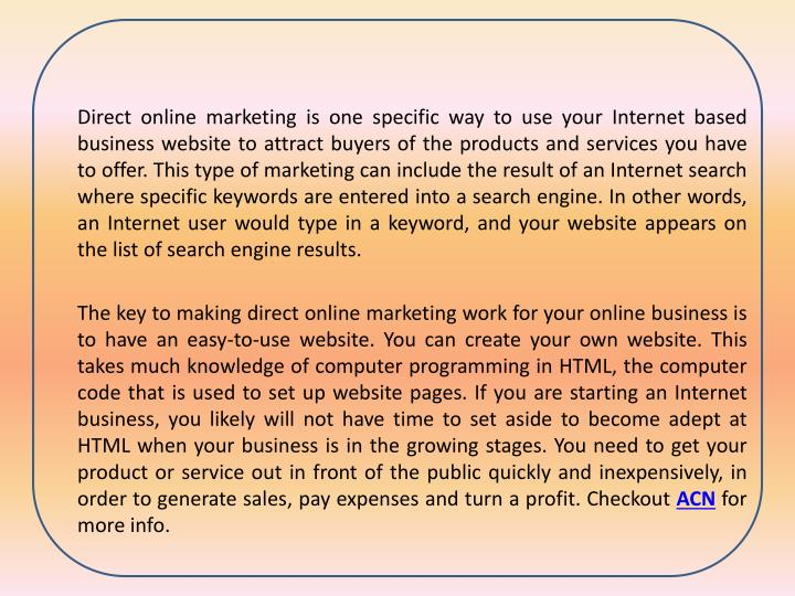Direct online marketing is one specific way to use your Internet based business website to attract buyers of the products and services you have to offer. This type of marketing can include the result of an Internet search where specific keywords are entered into a search engine. In other words, an Internet user would type in a keyword, and your website appears on the list of search engine results.