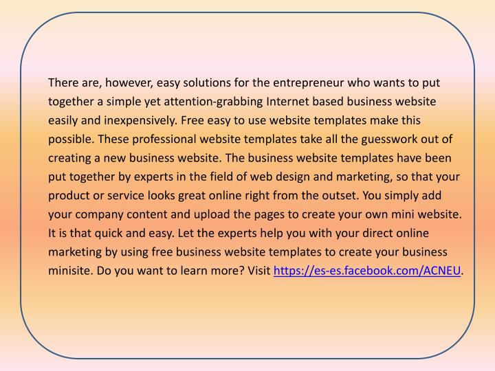 There are, however, easy solutions for the entrepreneur who wants to put together a simple yet attention-grabbing Internet based business website easily and inexpensively. Free easy to use website templates make this possible. These professional website templates take all the guesswork out of creating a new business website. The business website templates have been put together by experts in the field of web design and marketing, so that your product or service looks great online right from the outset. You simply add your company content and upload the pages to create your own mini website. It is that quick and easy. Let the experts help you with your direct online marketing by using free business website templates to create your business