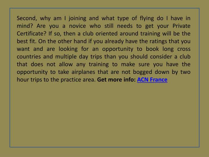 Second, why am I joining and what type of flying do I have in mind? Are you a novice who still needs to get your Private Certificate? If so, then a club oriented around training will be the best fit. On the other hand if you already have the ratings that you want and are looking for an opportunity to book long cross countries and multiple day trips than you should consider a club that does not allow any training to make sure you have the opportunity to take airplanes that are not bogged down by two hour trips to the practice area.