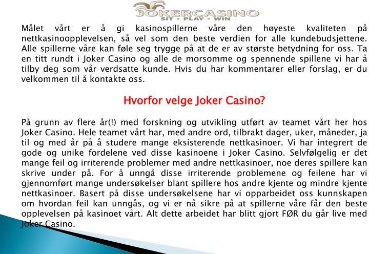 Målet vårt er å gi kasinospillerne våre den høyeste kvaliteten på nettkasinoopplevelsen, så vel som den beste verdien for alle kundebudsjettene. Alle spillerne våre kan føle seg trygge på at de er av største betydning for oss. Ta en titt rundt i Joker Casino og alle de morsomme og spennende spillene vi har å tilby deg som vår verdsatte kunde. Hvis du har kommentarer eller forslag, er du velkommen til å kontakte oss.