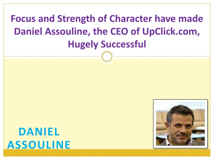 focus and strength of character have made daniel assouline the ceo of upclick com hugely successful n.