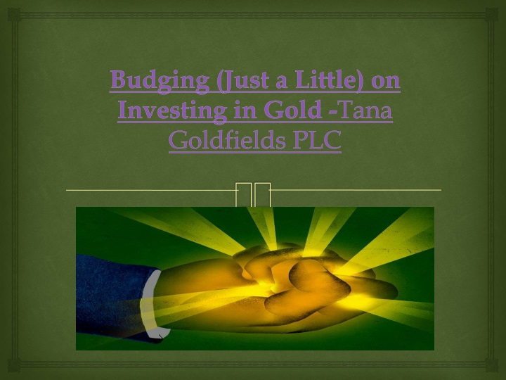 budging just a little on investing in gold tana goldfields plc n.