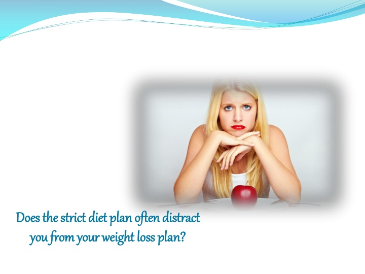 does the strict diet plan often distract you from n.