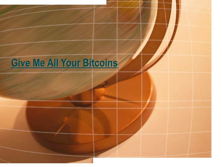 give me all your bitcoins n.