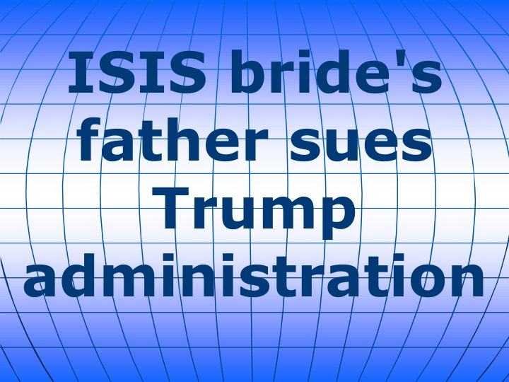 isis bride s father sues trump administration n.