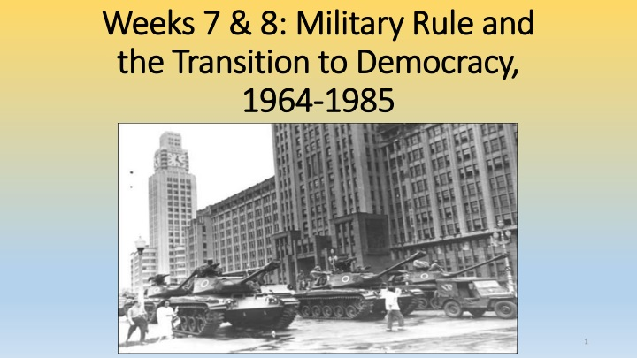 weeks 7 8 military rule and the transition to democracy 1964 1985 n.