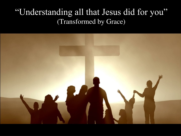 understanding all that jesus did for you transformed by grace n.