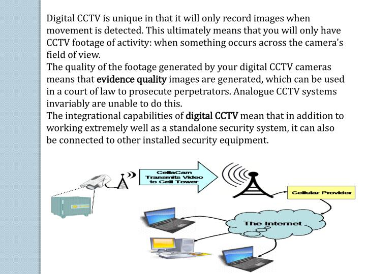 Digital CCTV is unique in that it will only record images when movement is detected. This ultimately means that you will only have CCTV footage of activity: when something occurs across the camera's field of view.