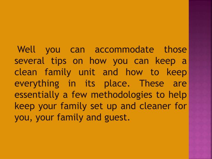 Well you can accommodate those several tips on how you can keep a clean family unit and how to keep everything in its place. These are essentially a few methodologies to help keep your family set up and cleaner for you, your family and guest.