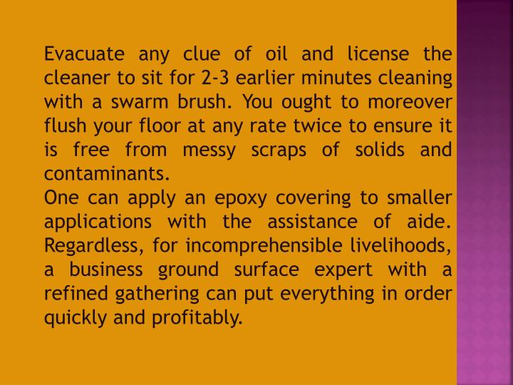Evacuate any clue of oil and license the cleaner to sit for 2-3 earlier minutes cleaning with a swarm brush. You ought to moreover flush your floor at any rate twice to ensure it is free from messy scraps of solids and contaminants.