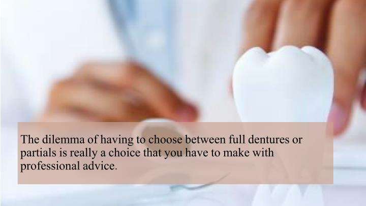 The dilemma of having to choose between full dentures or partials is really a choice that you have t...
