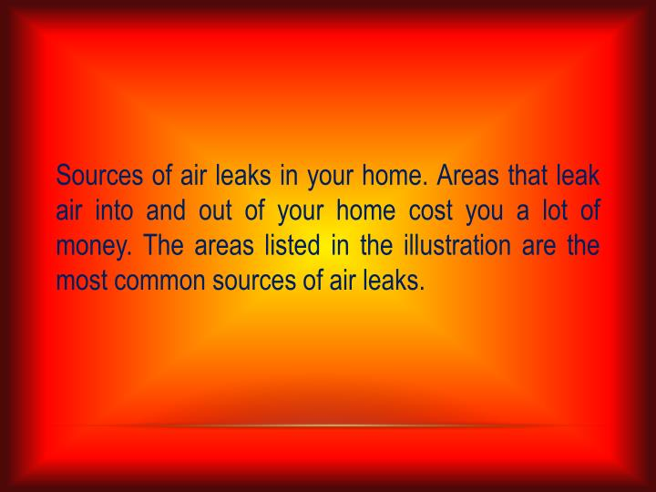 Sources of air leaks in your home. Areas that leak air into and out of your home cost you a lot of m...