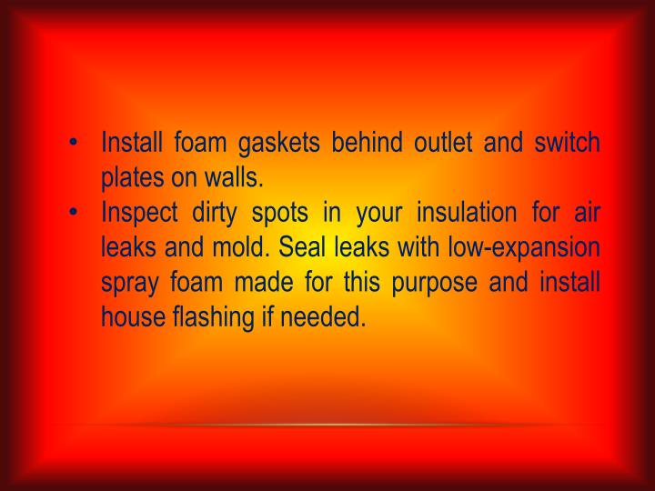 Install foam gaskets behind outlet and switch plates on walls.