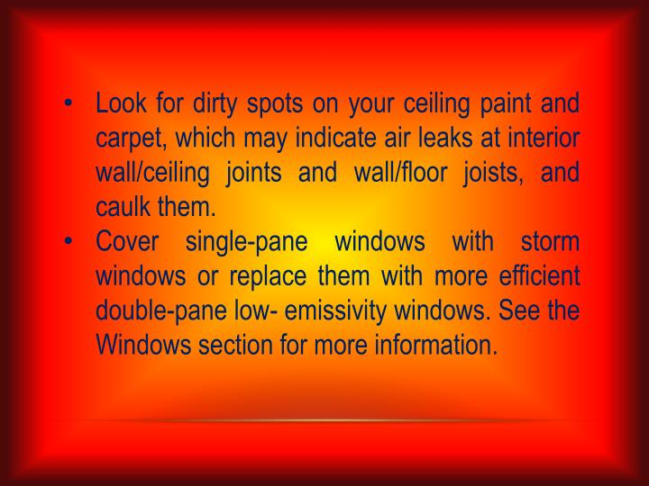 Look for dirty spots on your ceiling paint and carpet, which may indicate air leaks at interior wall/ceiling joints and wall/floor joists, and caulk them.