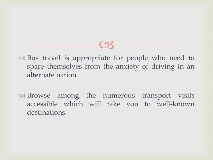 Bus travel is appropriate for people who need to spare themselves from the anxiety of driving in an alternate nation.