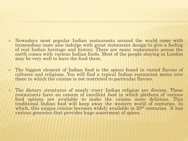 Nowadays most popular Indian restaurants around the world come with tremendous taste also indulge with great restaurant design to give a feeling of real Indian heritage and history. There are many restaurants across the earth comes with various Indian foods. Most of the people staying in London may be very well to have the food there.